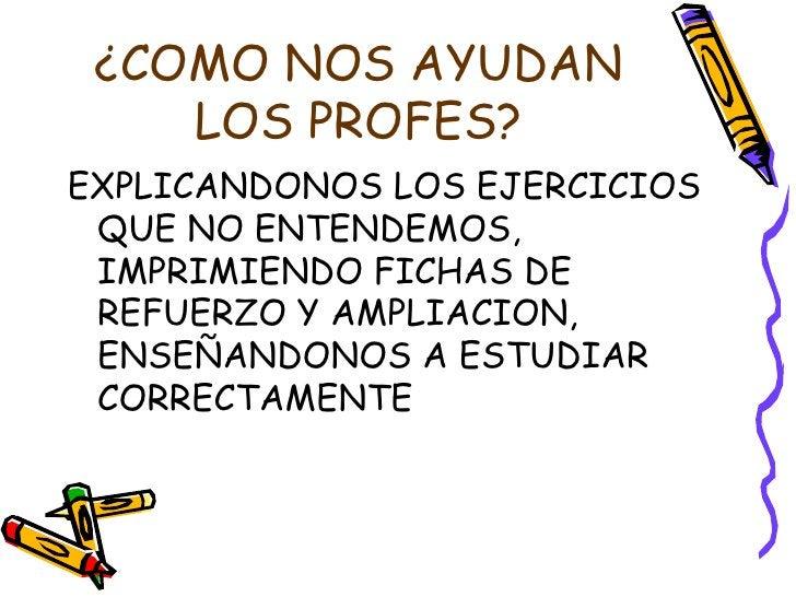 ¿COMO NOS AYUDAN    LOS PROFES?EXPLICANDONOS LOS EJERCICIOS QUE NO ENTENDEMOS, IMPRIMIENDO FICHAS DE REFUERZO Y AMPLIACION...