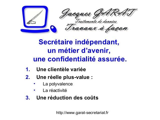 http://www.garat-secretariat.fr Secrétaire indépendant, un métier d'avenir, une confidentialité assurée. 1. Une clientèle ...