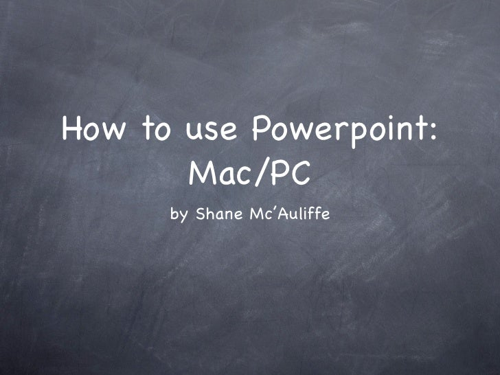 How to use Powerpoint:        Mac/PC       by Shane Mc'Auliffe