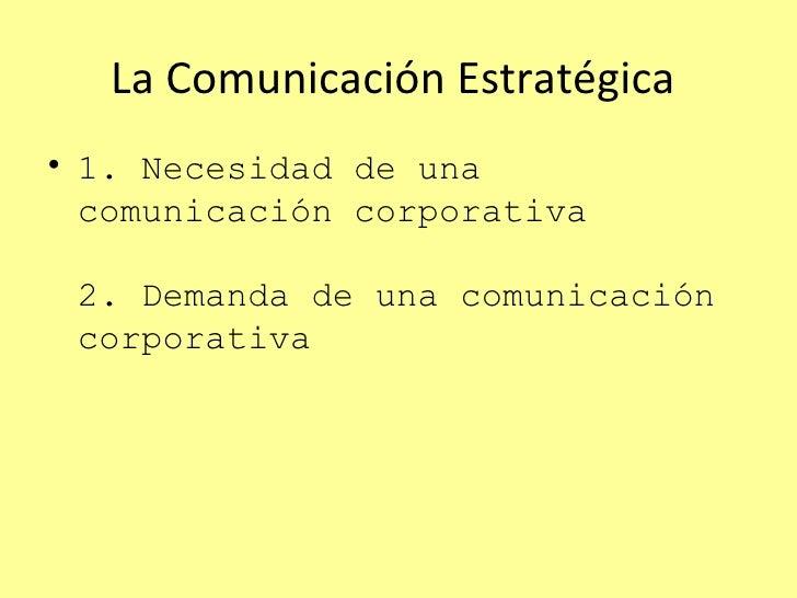 La Comunicaci ón Estratégica  <ul><li>1. Necesidad de una comunicación corporativa 2. Demanda de una comunicación corporat...