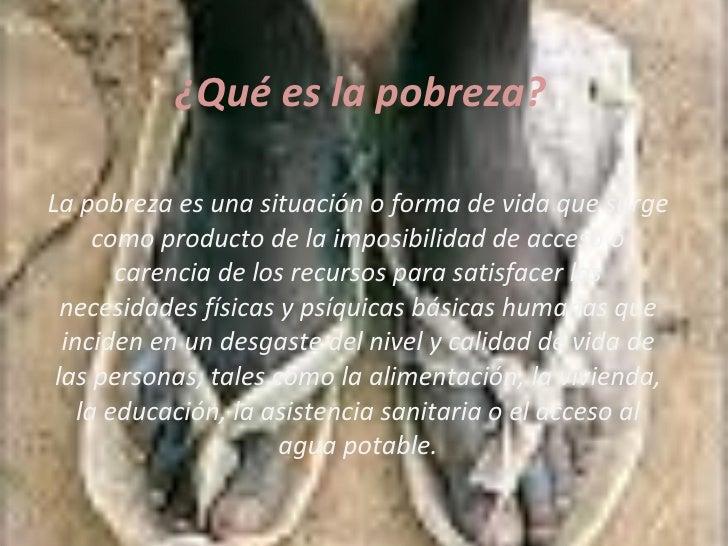 ¿Qué es la pobreza? La pobreza es una situación o forma de vida que surge como producto de la imposibilidad de acceso o ca...