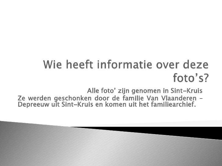 Wie heeft informatie over deze foto's? Alle foto' zijn genomen in Sint-Kruis Ze werden geschonken door de familie Van Vlaa...