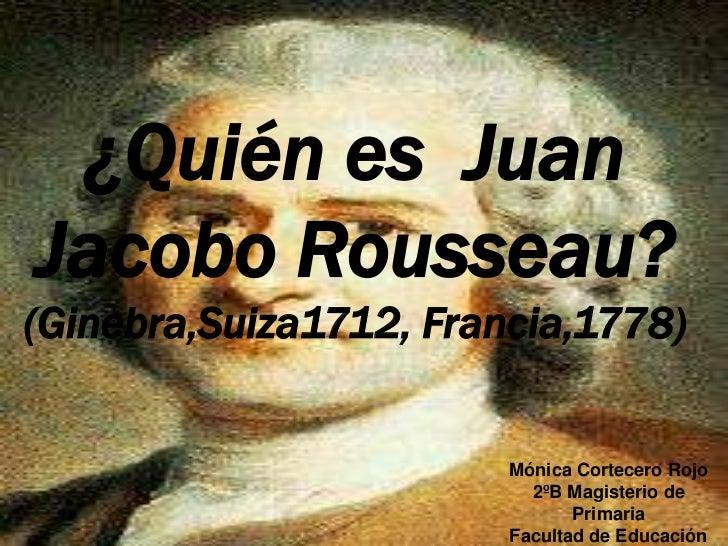 ¿Quién es JuanJacobo Rousseau?(Ginebra,Suiza1712, Francia,1778)                        Mónica Cortecero Rojo              ...