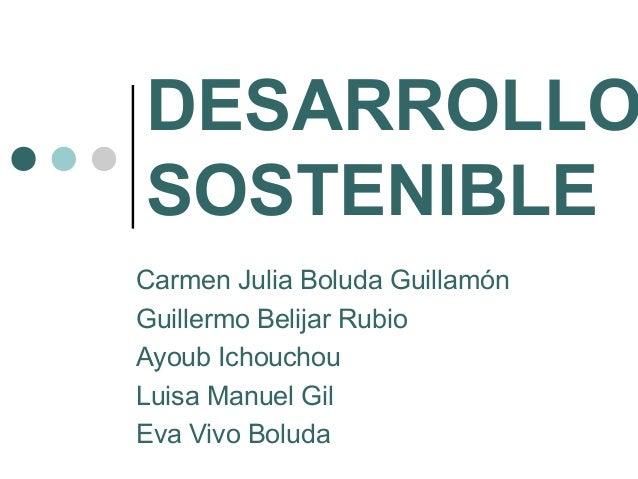 DESARROLLO SOSTENIBLE Carmen Julia Boluda Guillamón Guillermo Belijar Rubio Ayoub Ichouchou Luisa Manuel Gil Eva Vivo Bolu...