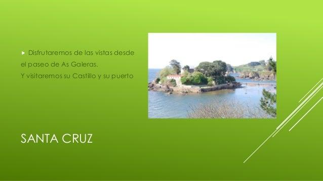 SANTA CRUZ  Disfrutaremos de las vistas desde el paseo de As Galeras. Y visitaremos su Castillo y su puerto