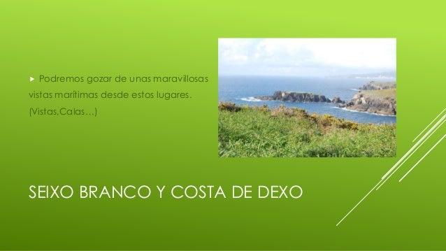 SEIXO BRANCO Y COSTA DE DEXO  Podremos gozar de unas maravillosas vistas marítimas desde estos lugares. (Vistas,Calas…)