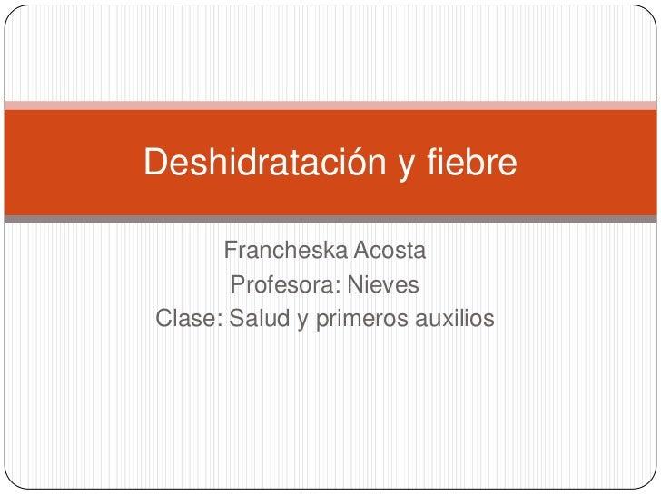 Deshidratación y fiebre      Francheska Acosta       Profesora: NievesClase: Salud y primeros auxilios