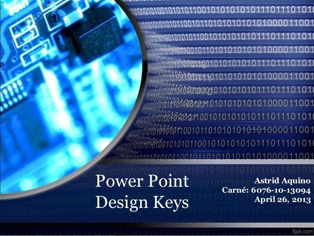 Power PointDesign KeysAstrid AquinoCarné: 6076-10-13094April 26, 2013