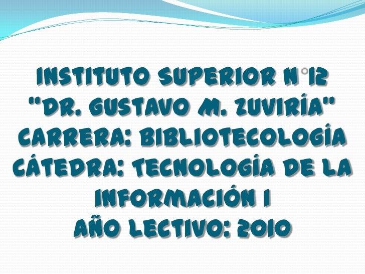 """Instituto Superior N°12 """"Dr. Gustavo M. Zuviría""""Carrera: BibliotecologíaCátedra: Tecnología de la información I Año Lectiv..."""