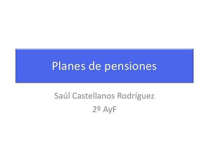 Planes de pensiones<br />Saúl Castellanos Rodríguez<br />2º AyF<br />