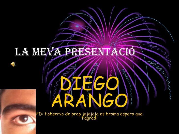 La Meva Presentació             DIEGO          ARANGO    PD: t'observo de prop jajajaja es broma espero que               ...