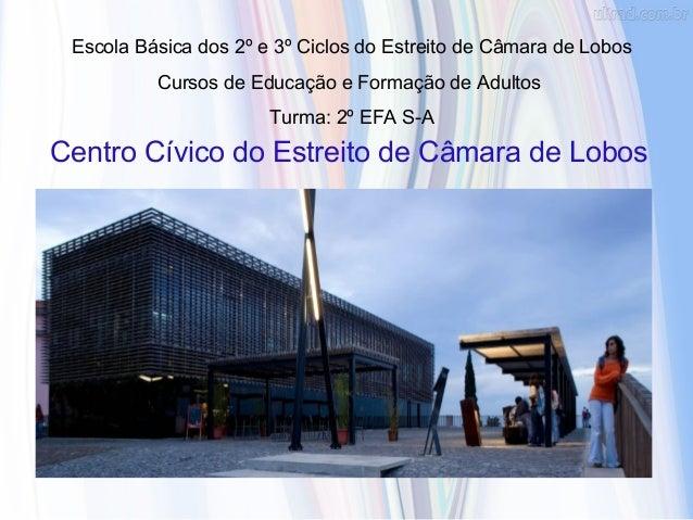 Centro Cívico do Estreito de Câmara de Lobos Escola Básica dos 2º e 3º Ciclos do Estreito de Câmara de Lobos Cursos de Edu...