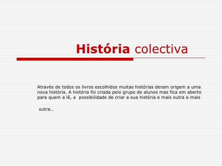 História  colectiva   Através de todos os livros escolhidos muitas histórias deram origem a uma nova história. A história ...