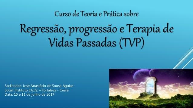 Curso de Teoria e Prática sobre Regressão, progressão e Terapia de Vidas Passadas (TVP) Facilitador: José Anastácio de Sou...
