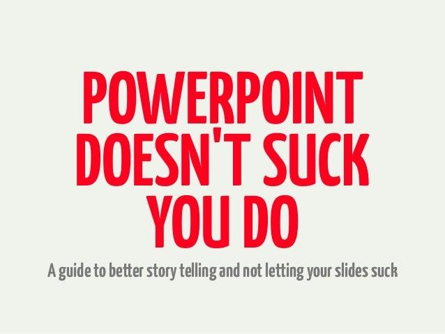 POWERPOINT DOESN'TSUCK YOUDOAguidetobetterstorytellingandnotlettingyourslidessuck