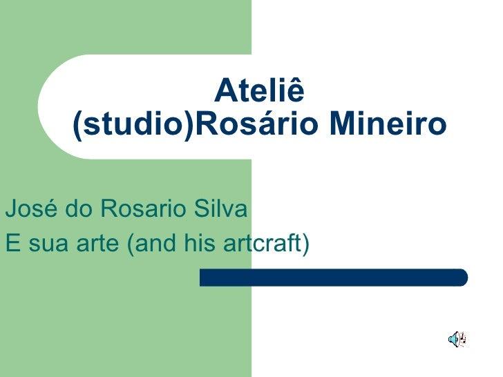 Ateliê (studio)Rosário Mineiro José do Rosario Silva E sua arte (and his artcraft)