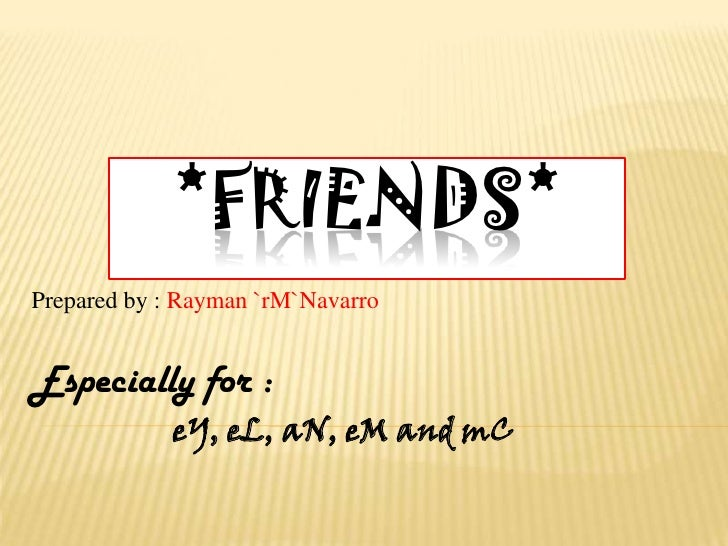 *friends*<br />Prepared by : Rayman `rM`Navarro<br />Especially for :<br />                   eY, eL, aN, eM and mC<br />