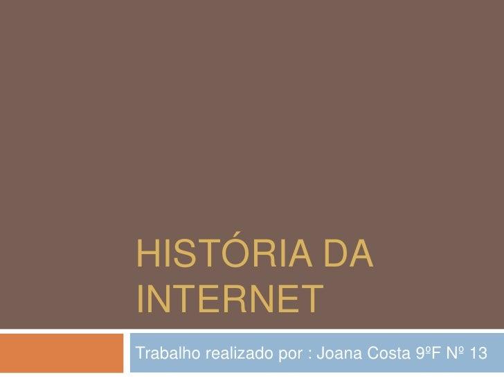 História da Internet <br />Trabalho realizado por : Joana Costa 9ºF Nº 13 <br />