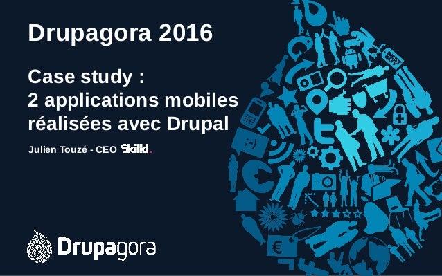 Drupagora 2016 Case study : 2 applications mobiles réalisées avec Drupal Julien Touzé - CEO