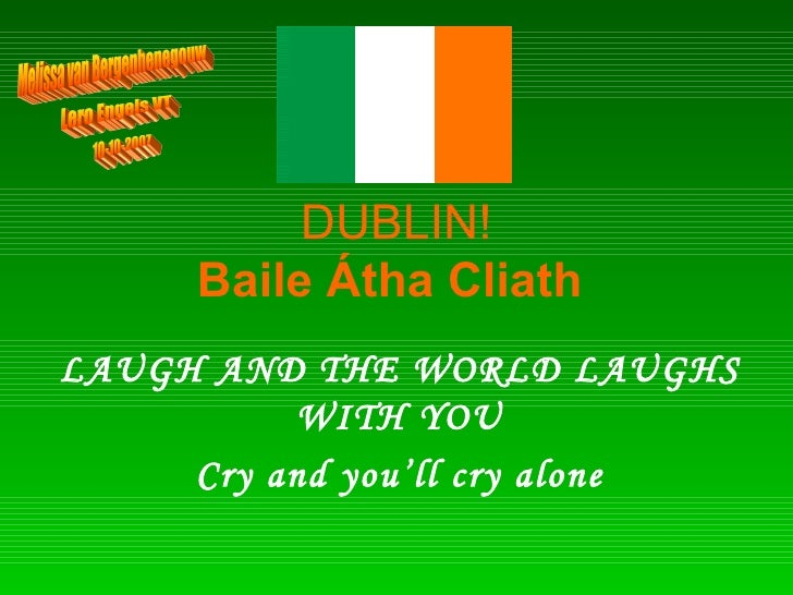 DUBLIN! Baile Átha Cliath   LAUGH AND THE WORLD LAUGHS WITH YOU Cry and you'll cry alone Melissa van Bergenhenegouw Lero E...