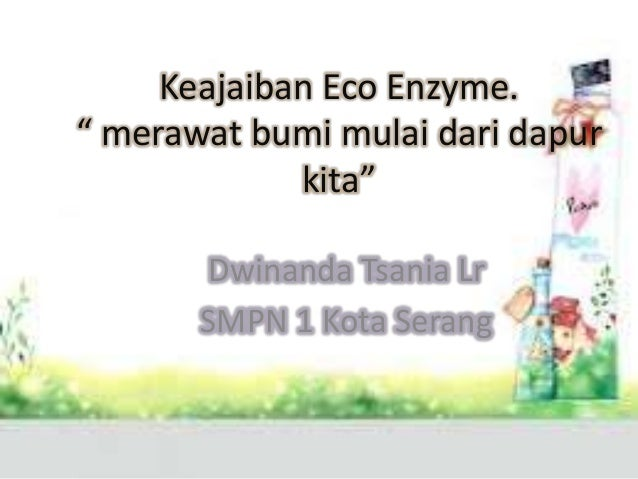 """Keajaiban Eco Enzyme."""" merawat bumi mulai dari dapur             kita""""       Dwinanda Tsania Lr       SMPN 1 Kota Serang"""