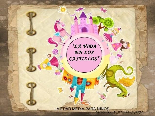 """"""" LA VIDA         EN LOS      CASTILLOS""""LA EDAD MEDIA PARA NIÑOS                  CONSUELO CANTON CLARES"""