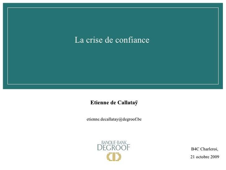 La crise de confiance B4C Charleroi,  21 octobre 2009 Etienne de Callataÿ [email_address]