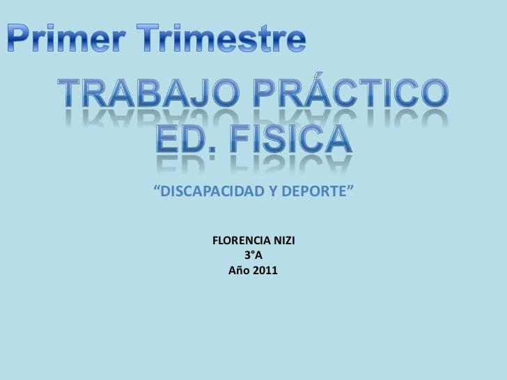 """Primer Trimestre<br />TRABAJO PRÁCTICO <br />ED. FISICA<br />""""DISCAPACIDAD Y DEPORTE""""<br />FLORENCIA NIZI<br />3°A<br />Añ..."""