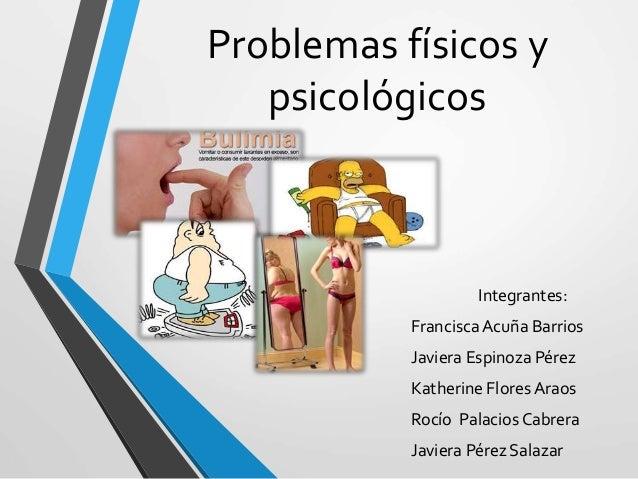 Problemas físicos y psicológicos Integrantes: FranciscaAcuña Barrios Javiera Espinoza Pérez Katherine Flores Araos Rocío P...