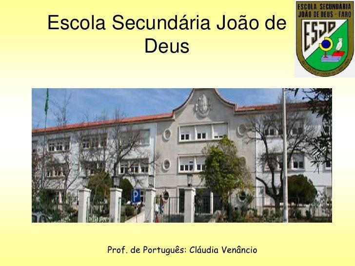 Escola Secundária João de          Deus      Prof. de Português: Cláudia Venâncio