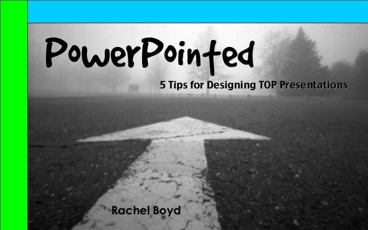 PowerPointed          5 Tips for Designing TOP Presentations   Rachel Boyd