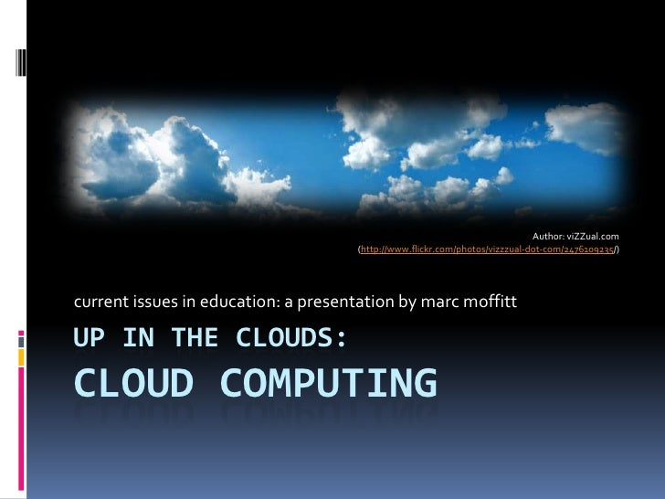 up in the clouds:Cloud computing<br />current issues in education: a presentation by marc moffitt<br />Author: viZZual.com...