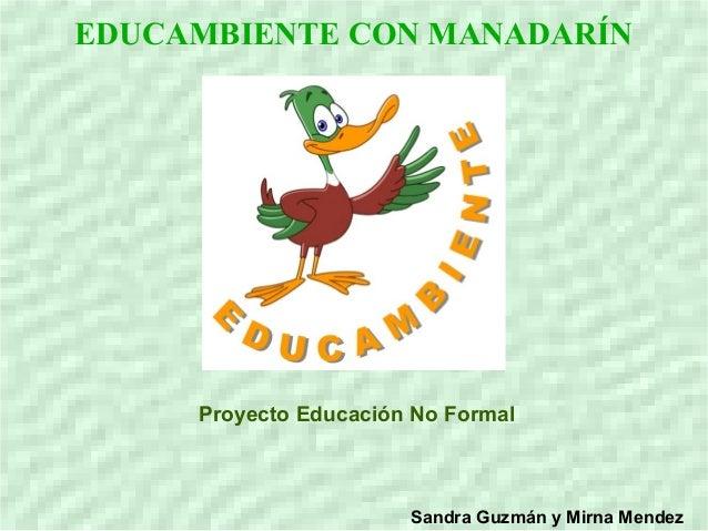 EDUCAMBIENTE CON MANADARÍNProyecto Educación No FormalSandra Guzmán y Mirna Mendez