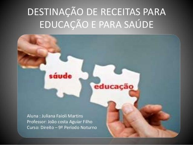 DESTINAÇÃO DE RECEITAS PARA EDUCAÇÃO E PARA SAÚDE Aluna : Juliana Faioli Martins Professor: João costa Aguiar Filho Curso:...