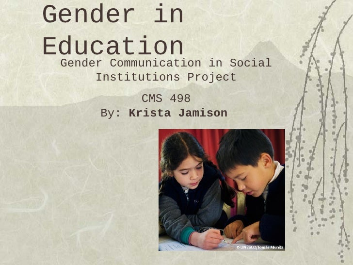 Gender inEducation in Social Gender Communication    Institutions Project           CMS 498     By: Krista Jamison