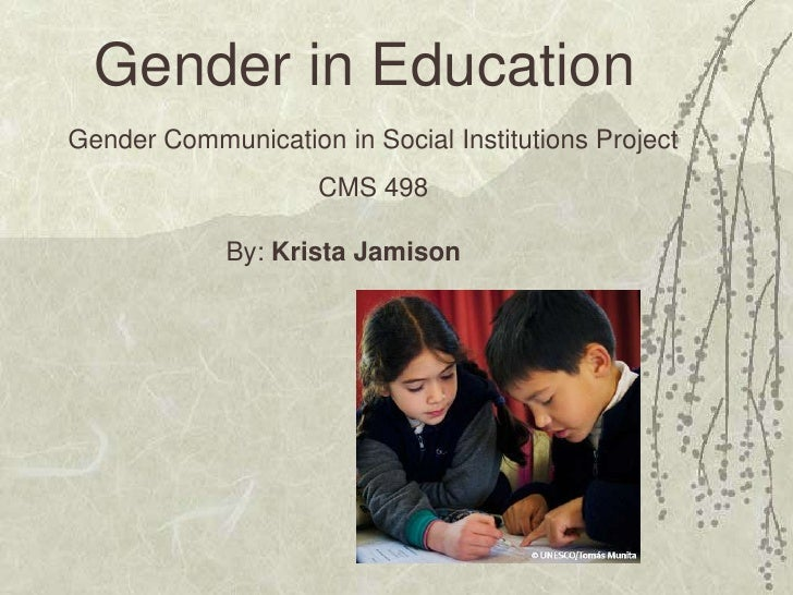 Gender in EducationGender Communication in Social Institutions Project                    CMS 498             By: Krista J...