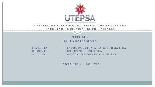 UNIVERCIDAD TECNOLOGICA PRIVADA DE SANTA CRUZ FACULTAD DE CIENCIAS EMPRESARIALES  TITULO: EL TABACO MATA MATERIA DOCENTE A...
