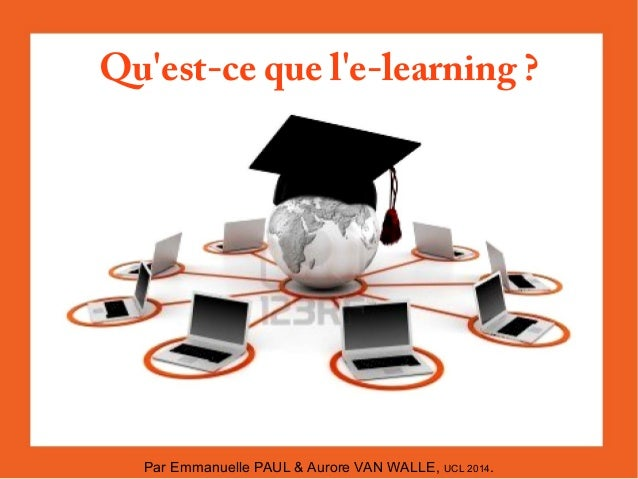 Qu'est-ce que l'e-learning?  Par Emmanuelle PAUL & Aurore VAN WALLE, UCL 2014.