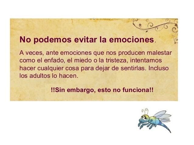 No podemos evitar la emociones.A veces, ante emociones que nos producen malestarcomo el enfado, el miedo o la tristeza, in...