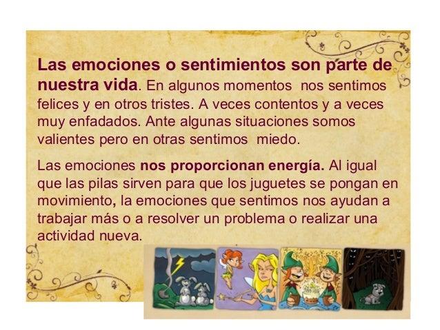 Las emociones o sentimientos son parte denuestra vida. En algunos momentos nos sentimosfelices y en otros tristes. A veces...