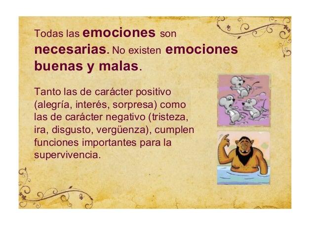 Todas las emociones sonnecesarias. No existen emocionesbuenas y malas.Tanto las de carácter positivo(alegría, interés, sor...