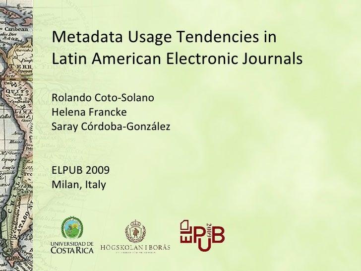 Metadata Usage Tendencies in Latin American Electronic Journals   Rolando Coto-Solano Helena Francke Saray Córdoba-Gonzále...