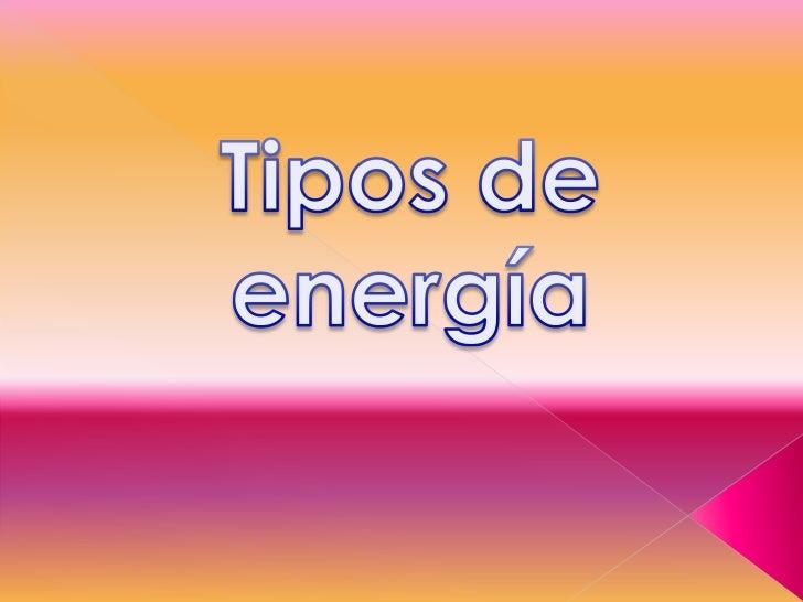 •   Energía eólica•Energíanuclear•Energíaeléctrica •Energía cinética