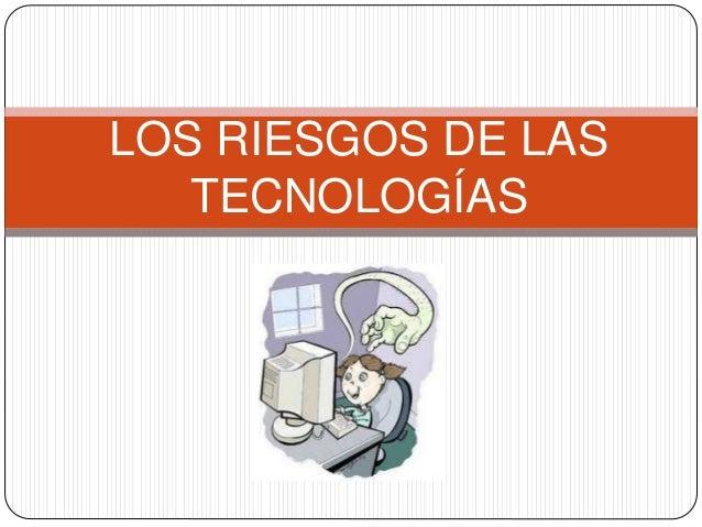 LOS RIESGOS DE LAS TECNOLOGÍAS