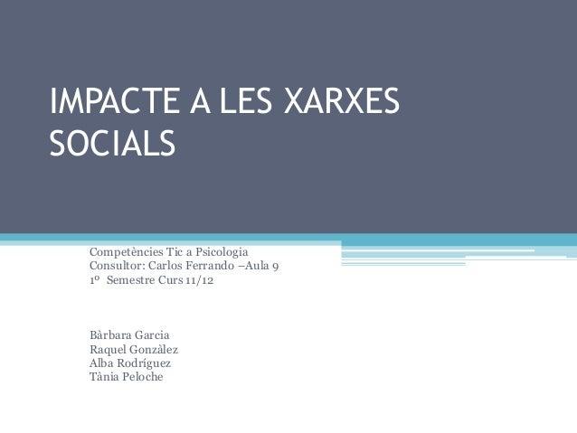 IMPACTE A LES XARXES SOCIALS Competències Tic a Psicologia Consultor: Carlos Ferrando –Aula 9 1º Semestre Curs 11/12 Bàrba...