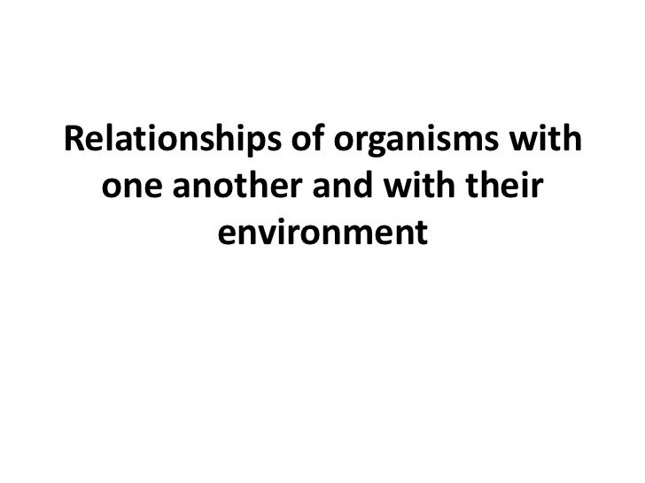 Relationships of organisms with  one another and with their         environment