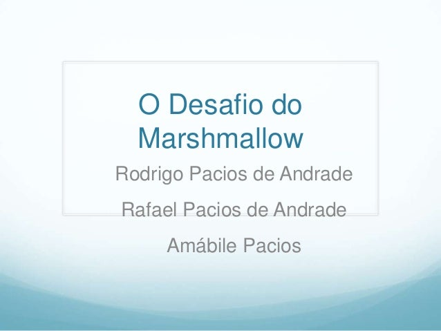 O Desafio do  MarshmallowRodrigo Pacios de AndradeRafael Pacios de Andrade     Amábile Pacios