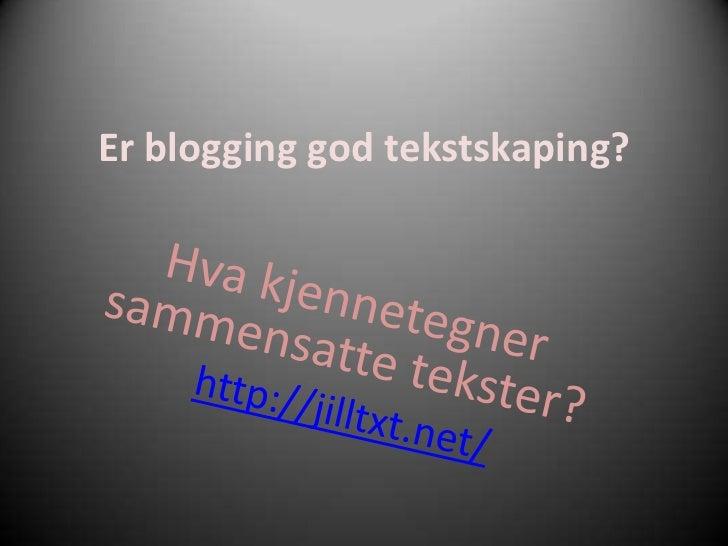 Er blogging god tekstskaping?<br />Hva kjennetegner sammensatte tekster?<br />http://jilltxt.net/<br />
