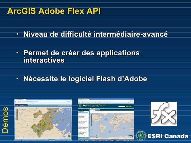 ArcGIS Adobe Flex API <ul><li>Niveau de difficulté intermédiaire-avancé </li></ul><ul><li>Permet de créer des applications...