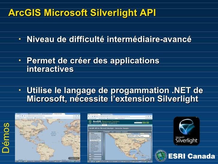 ArcGIS Microsoft Silverlight API <ul><li>Niveau de difficulté intermédiaire-avancé </li></ul><ul><li>Permet de créer des a...